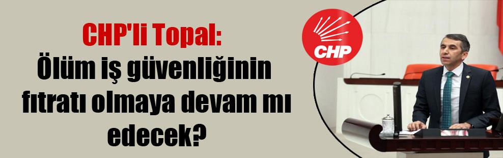 CHP'li Topal: Ölüm iş güvenliğinin fıtratı olmaya devam mı edecek?