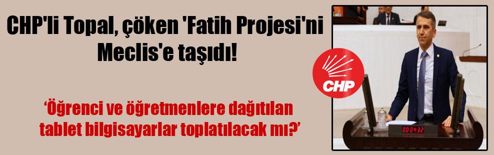 CHP'li Topal, çöken 'Fatih Projesi'ni Meclis'e taşıdı!