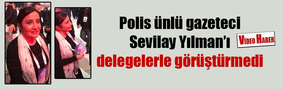 Polis ünlü gazeteci Sevilay Yılman'ı delegelerle görüştürmedi