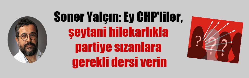 Soner Yalçın: Ey CHP'liler, şeytani hilekarlıkla partiye sızanlara gerekli dersi verin