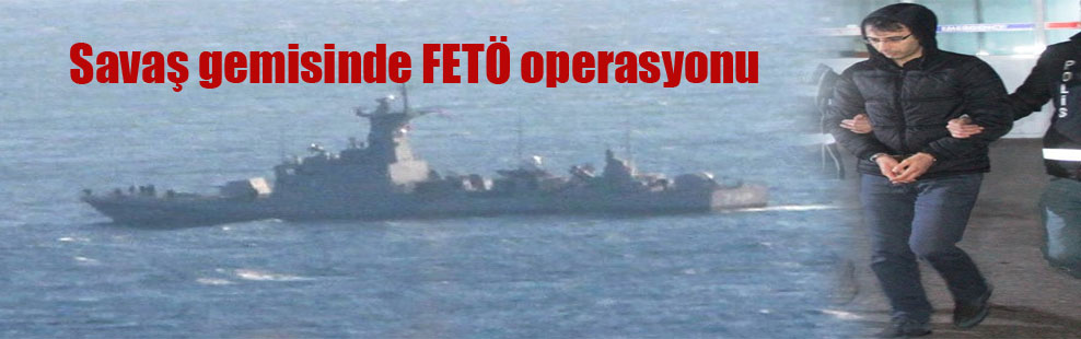 Savaş gemisinde FETÖ operasyonu