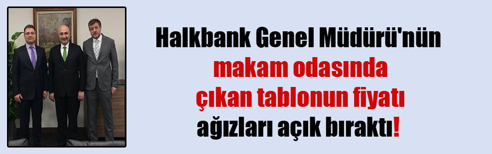 Halkbank Genel Müdürü'nün makam odasında çıkan tablonun fiyatı ağızları açık bıraktı!