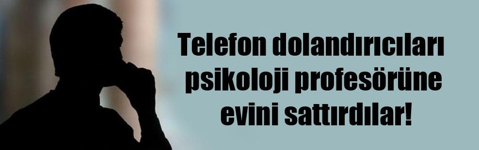 Telefon dolandırıcıları psikoloji profesörüne evini sattırdılar!