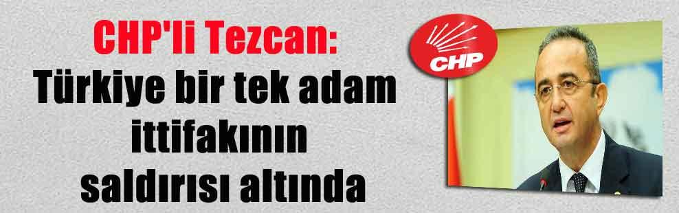 CHP'li Tezcan: Türkiye bir tek adam ittifakının saldırısı altında