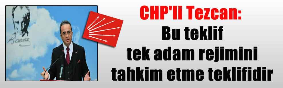 CHP'li Tezcan: Bu teklif tek adam rejimini tahkim etme teklifidir