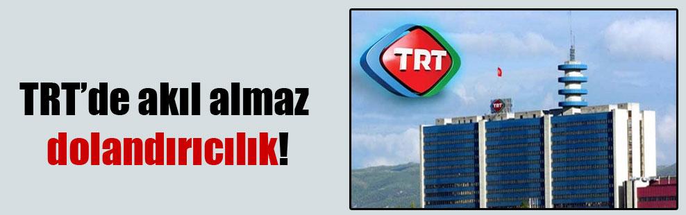 TRT'de akıl almaz dolandırıcılık!
