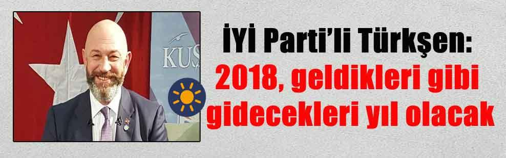 İYİ Parti'li Türkşen: 2018, geldikleri gibi gidecekleri yıl olacak