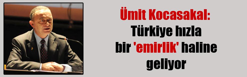 Ümit Kocasakal: Türkiye hızla bir 'emirlik' haline geliyor