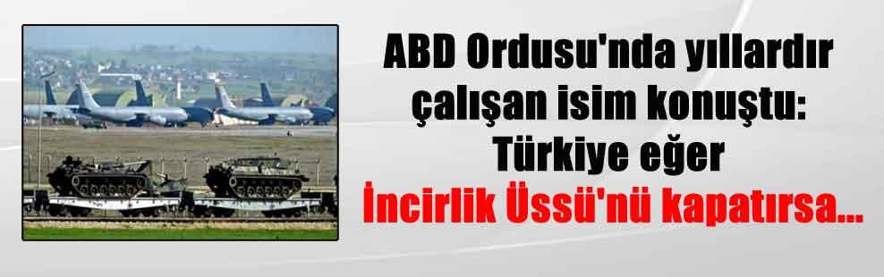 ABD Ordusu'nda yıllardır çalışan isim konuştu: Türkiye eğer İncirlik Üssü'nü kapatırsa…