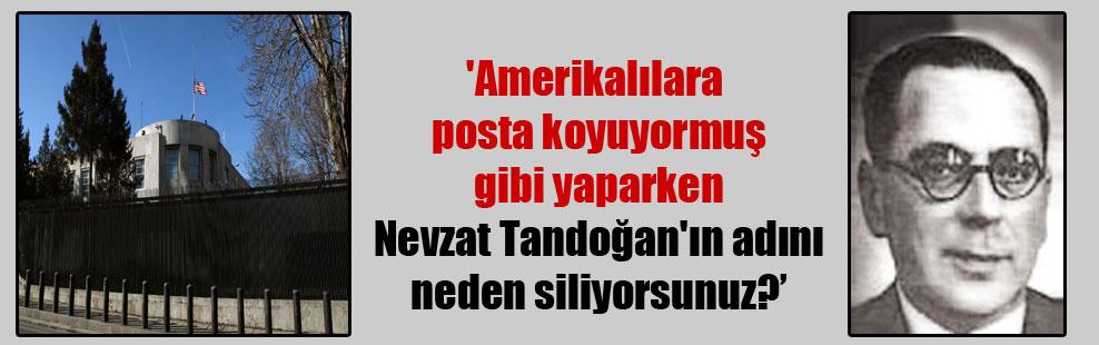 'Amerikalılara posta koyuyormuş gibi yaparken Nevzat Tandoğan'ın adını neden siliyorsunuz?