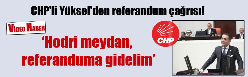 CHP'li Yüksel'den referandum çağrısı!