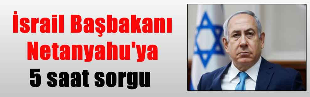 İsrail Başbakanı Netanyahu'ya 5 saat sorgu