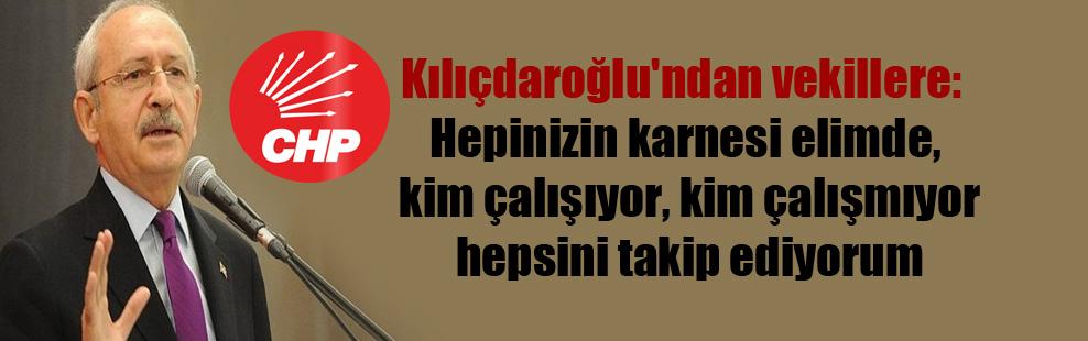 Kılıçdaroğlu'ndan vekillere: Hepinizin karnesi elimde, kim çalışıyor, kim çalışmıyor hepsini takip ediyorum