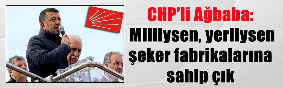 CHP'li Ağbaba: Milliysen, yerliysen şeker fabrikalarına sahip çık