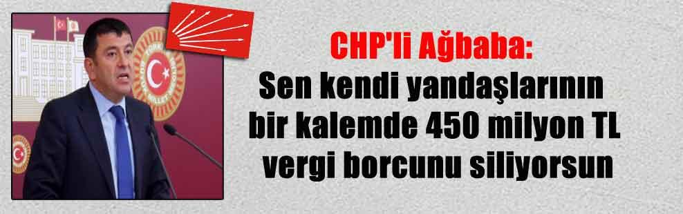 CHP'li Ağbaba: Sen kendi yandaşlarının bir kalemde 450 milyon TL vergi borcunu siliyorsun