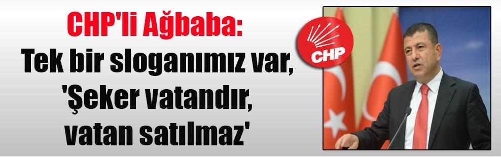 CHP'li Ağbaba: Tek bir sloganımız var, 'Şeker vatandır, vatan satılmaz'