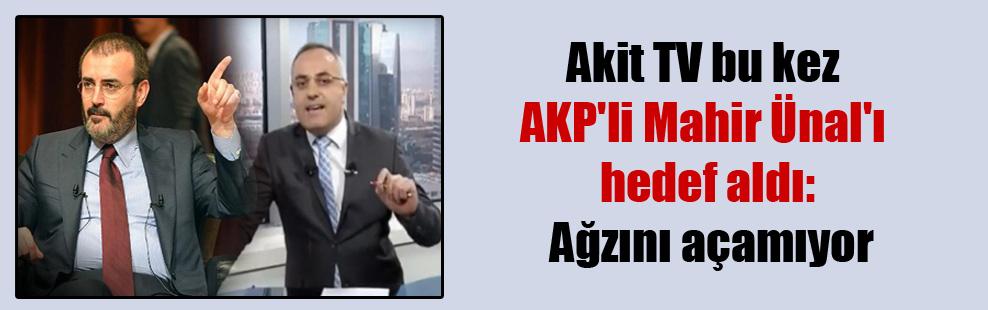 Akit TV bu kez AKP'li Mahir Ünal'ı hedef aldı: Ağzını açamıyor
