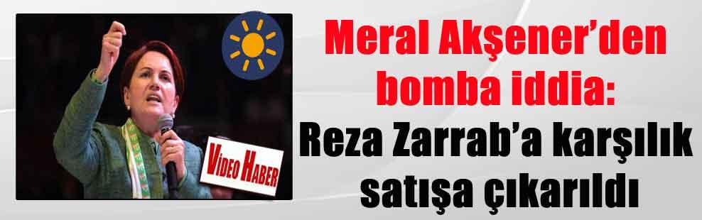 Meral Akşener'den bomba iddia: Reza Zarrab'a karşılık satışa çıkarıldı