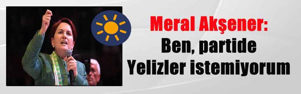 Meral Akşener: Ben, partide Yelizler istemiyorum