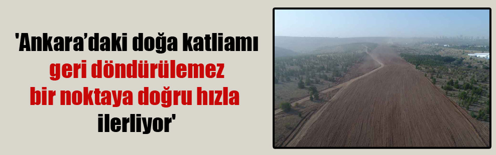 'Ankara'daki doğa katliamı geri döndürülemez bir noktaya doğru hızla ilerliyor'
