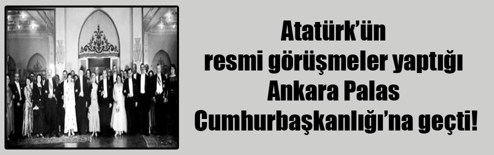 Atatürk'ün resmi görüşmeler yaptığı Ankara Palas Cumhurbaşkanlığı'na geçti!