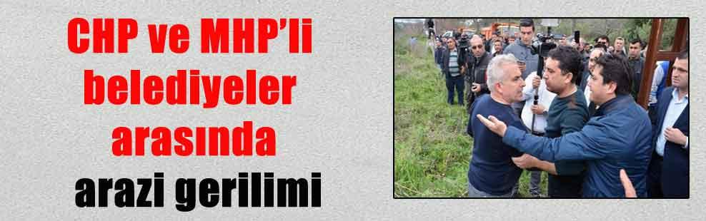 CHP ve MHP'li belediyeler arasında arazi gerilimi