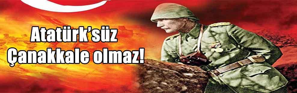 Atatürk'süz Çanakkale olmaz!