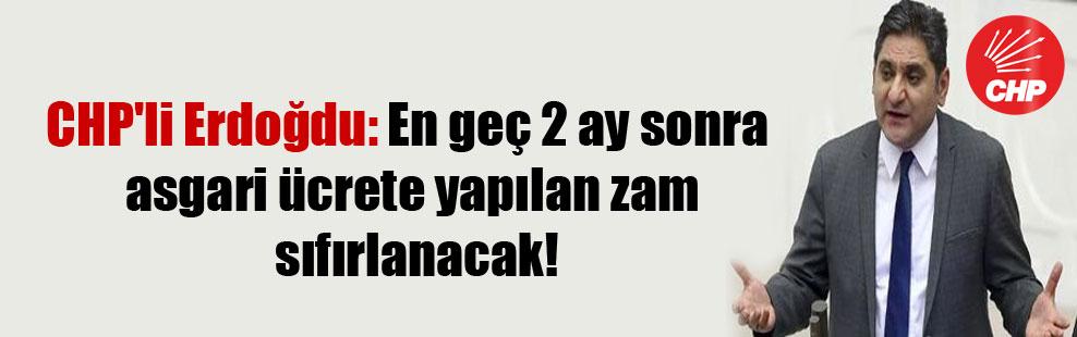 CHP'li Erdoğdu: En geç 2 ay sonra asgari ücrete yapılan zam sıfırlanacak!