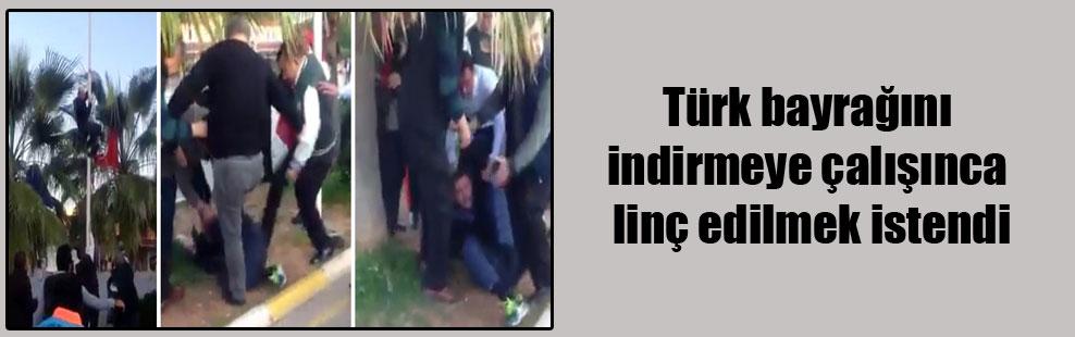 Türk bayrağını indirmeye çalışınca linç edilmek istendi