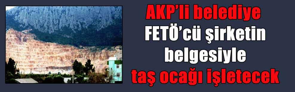 AKP'li belediye FETÖ'cü şirketin belgesiyle taş ocağı işletecek