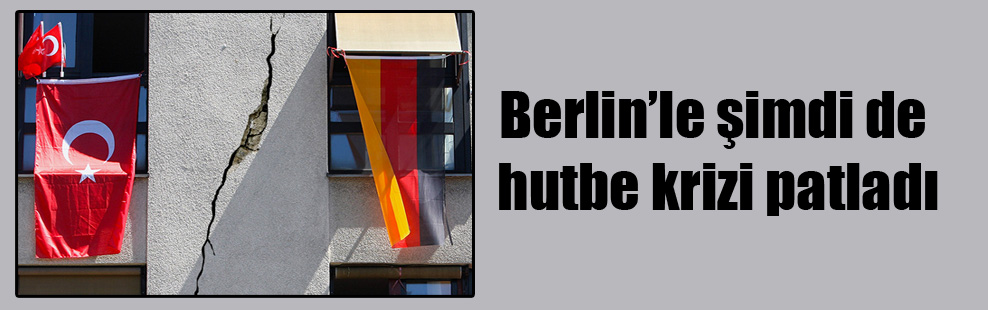 Berlin'le şimdi de hutbe krizi patladı