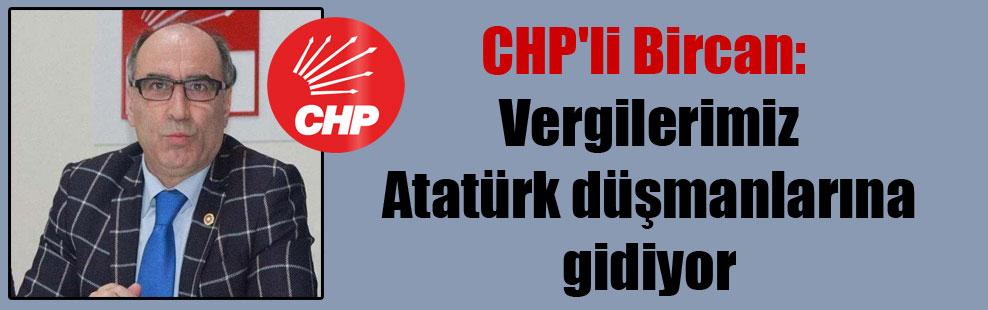 CHP'li Bircan: Vergilerimiz Atatürk düşmanlarına gidiyor