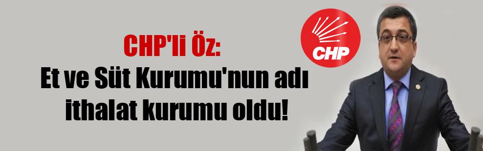 CHP'li Öz: Et ve Süt Kurumu'nun adı ithalat kurumu oldu!