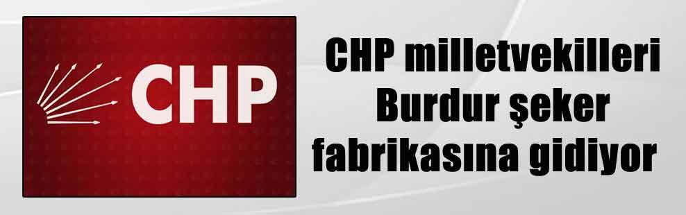 CHP milletvekilleri Burdur şeker fabrikasına gidiyor