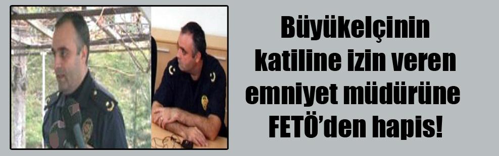 Büyükelçinin katiline izin veren emniyet müdürüne FETÖ'den hapis!