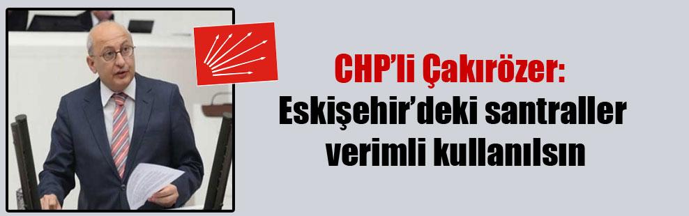 CHP'li Çakırözer: Eskişehir'deki santraller verimli kullanılsın