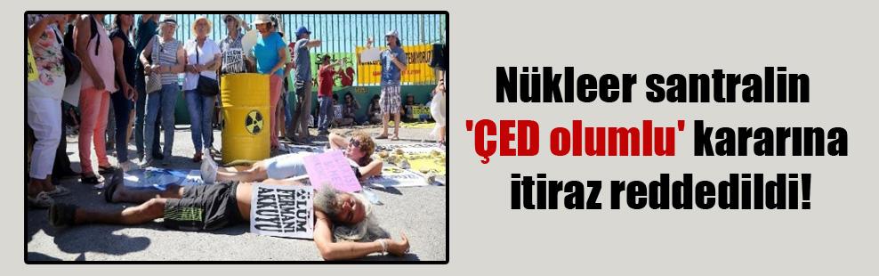 Nükleer santralin 'ÇED olumlu' kararına itiraz reddedildi!