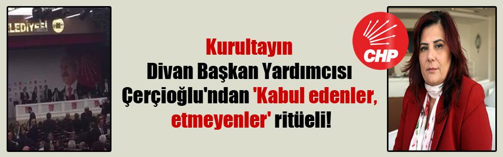 Kurultayın Divan Başkan Yardımcısı Çerçioğlu'ndan 'Kabul edenler, etmeyenler' ritüeli!