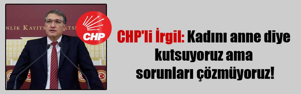 CHP'li İrgil: Kadını anne diye kutsuyoruz ama sorunları çözmüyoruz!
