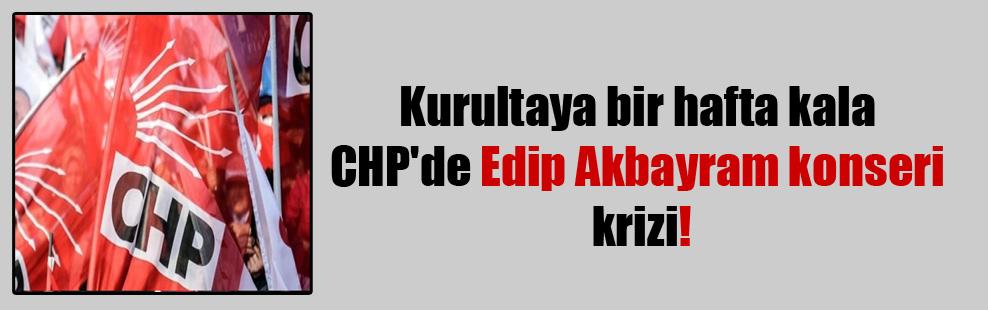 Kurultaya bir hafta kala CHP'de Edip Akbayram konseri krizi!