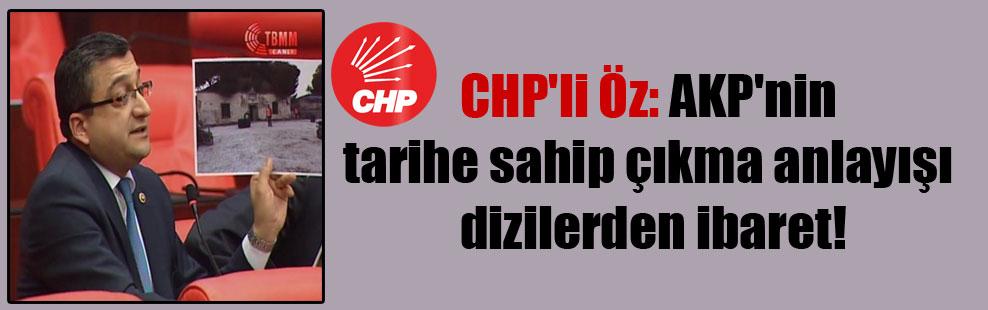 CHP'li Öz: AKP'nin tarihe sahip çıkma anlayışı dizilerden ibaret!