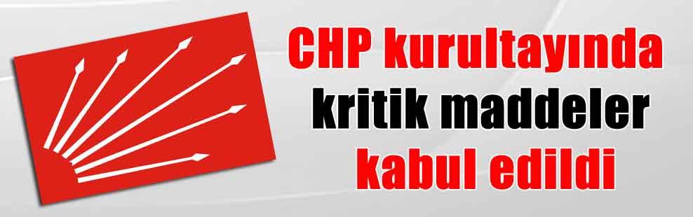 CHP kurultayında kritik maddeler kabul edildi