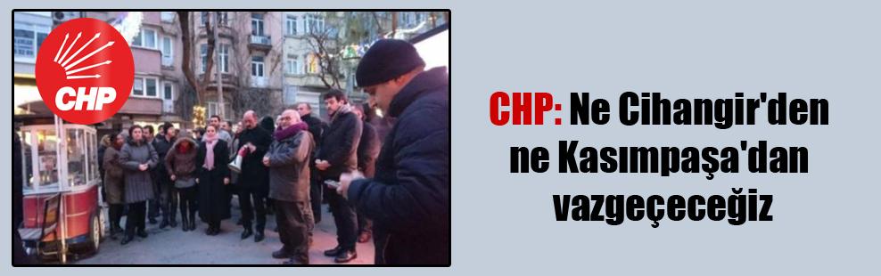 CHP: Ne Cihangir'den ne Kasımpaşa'dan vazgeçeceğiz