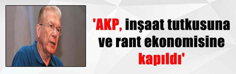 'AKP, inşaat tutkusuna ve rant ekonomisine kapıldı'