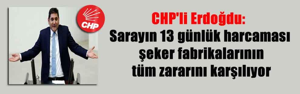 CHP'li Erdoğdu: Sarayın 13 günlük harcaması şeker fabrikalarının tüm zararını karşılıyor