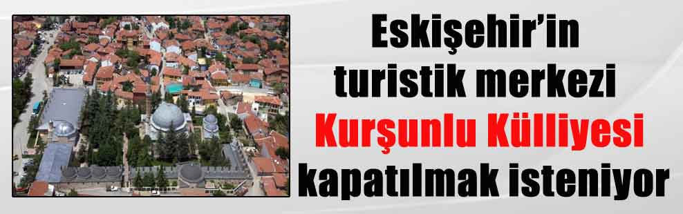 Eskişehir'in turistik merkezi Kurşunlu Külliyesi kapatılmak isteniyor