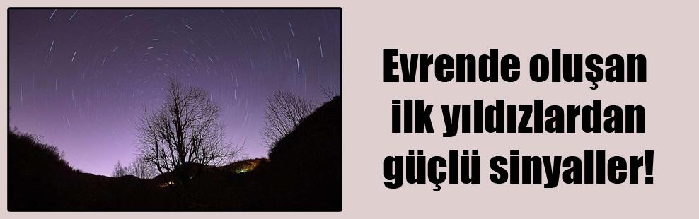 Evrende oluşan ilk yıldızlardan güçlü sinyaller!