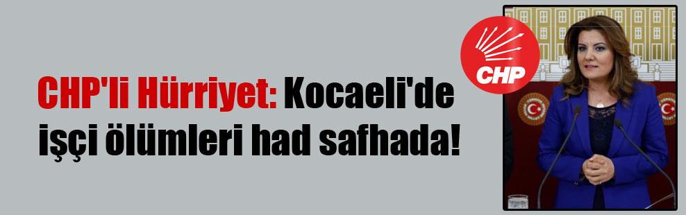 CHP'li Hürriyet: Kocaeli'de işçi ölümleri had safhada!