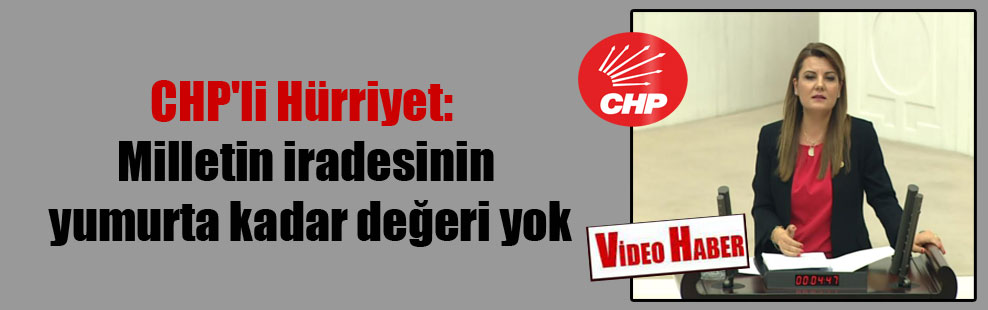 CHP'li Hürriyet: Milletin iradesinin yumurta kadar değeri yok