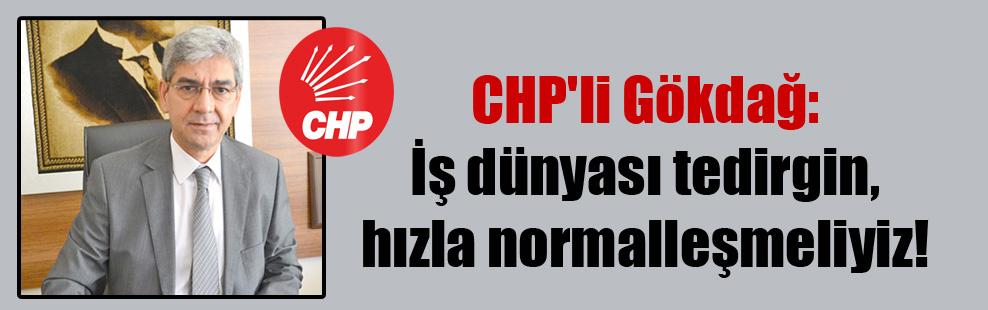 CHP'li Gökdağ: İş dünyası tedirgin, hızla normalleşmeliyiz!